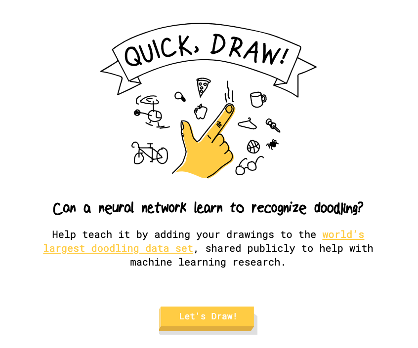 Screenshot of Quick, Draw. Can a neural network learn to recognize doodling? Help teach it by adding your drawing to the world's largest doodling data set, shared publicly to help with machine learning research.