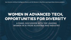 San Antonio Artificial Intelligence Events and SA Women in Machine Learning & Data Science present Women in Advanced Tech, Opportunities for Diversity: A Panel Discussion with Top Leading Women in AI From Academia and Industry